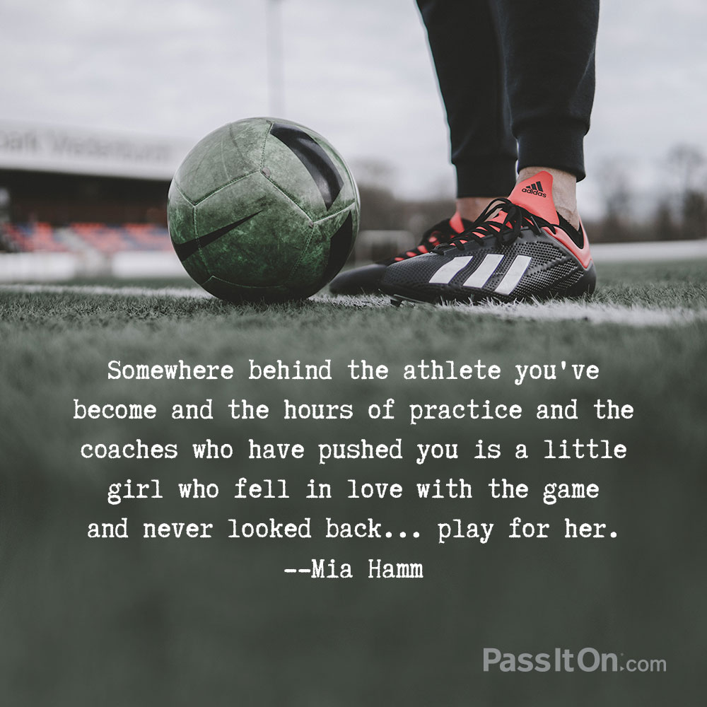 Somewhere behind the athlete you've become and the hours of practice and the coaches who have pushed you is a little girl who fell in love with the game and never looked back... play for her. —Mia Hamm
