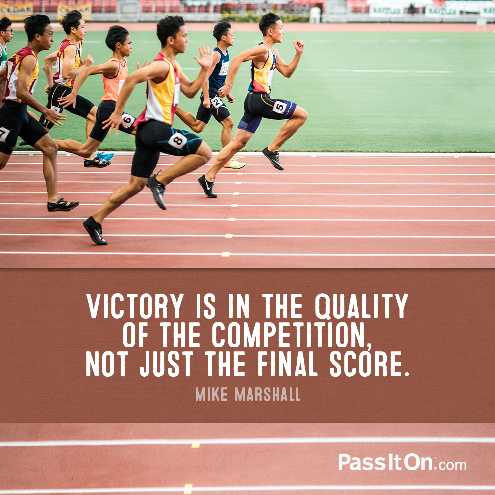 Victory is in the quality of the competition, not just the final score. —Mike Marshall