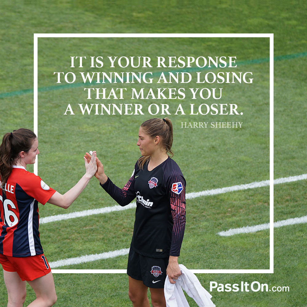 It is your response to winning and losing that makes you a winner or a loser.  —Harry Sheehy