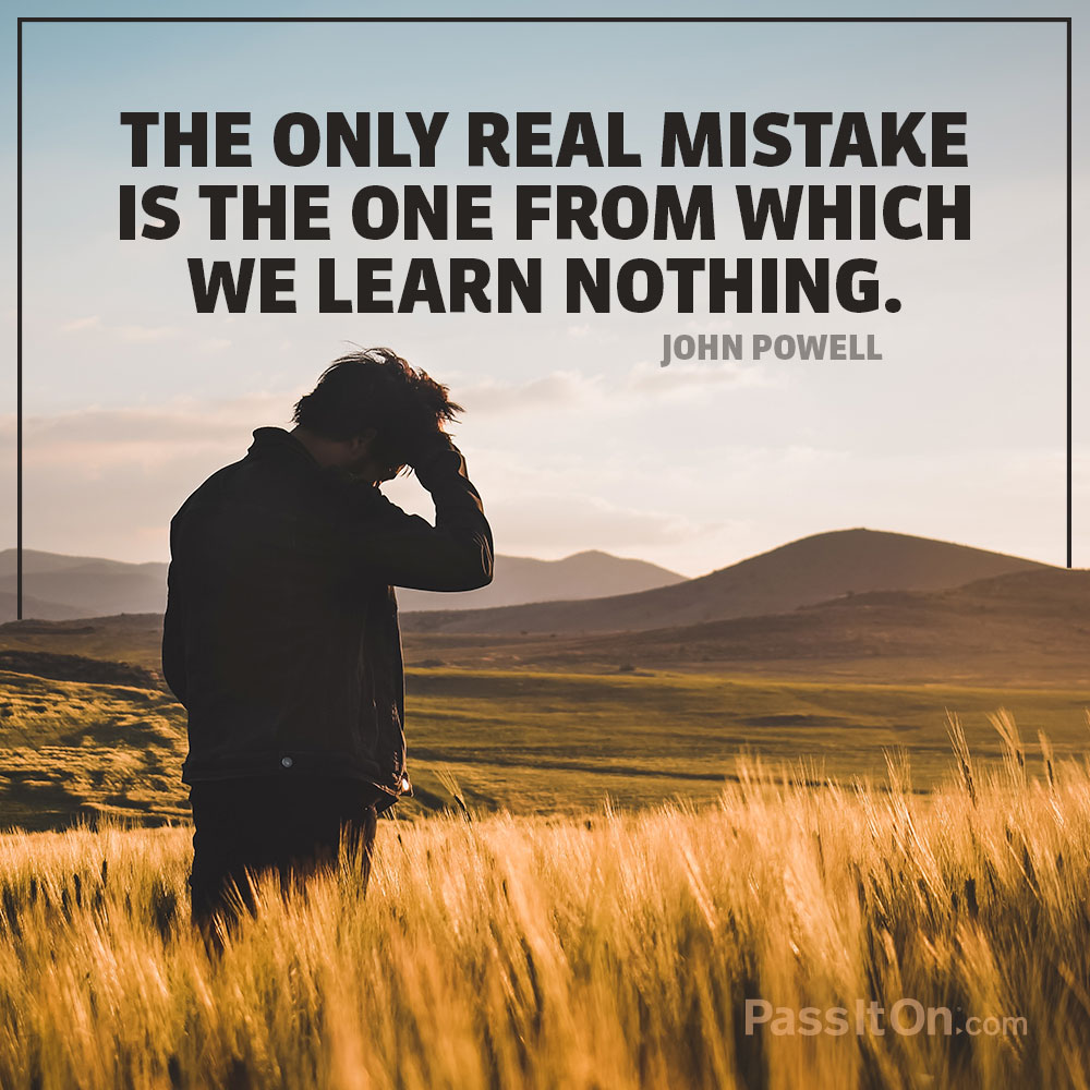 The only real mistake is the one from which we learn nothing. —John Powell