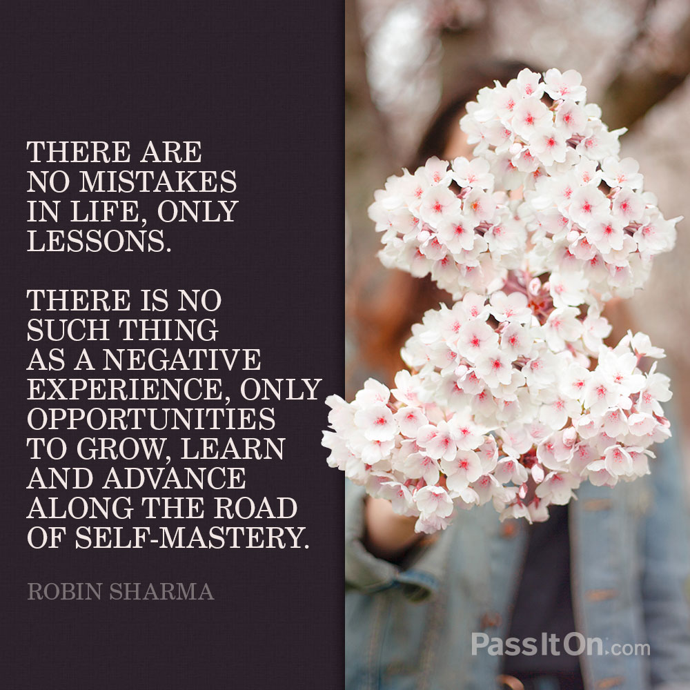 There are no mistakes in life, only lessons. There is no such thing as a negative experience, only opportunities to grow, learn and advance along the road of self-mastery. —Robin Sharma