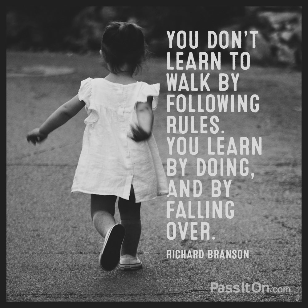 You don't learn to walk by following rules. You learn by doing, and by falling over. —Richard Branson