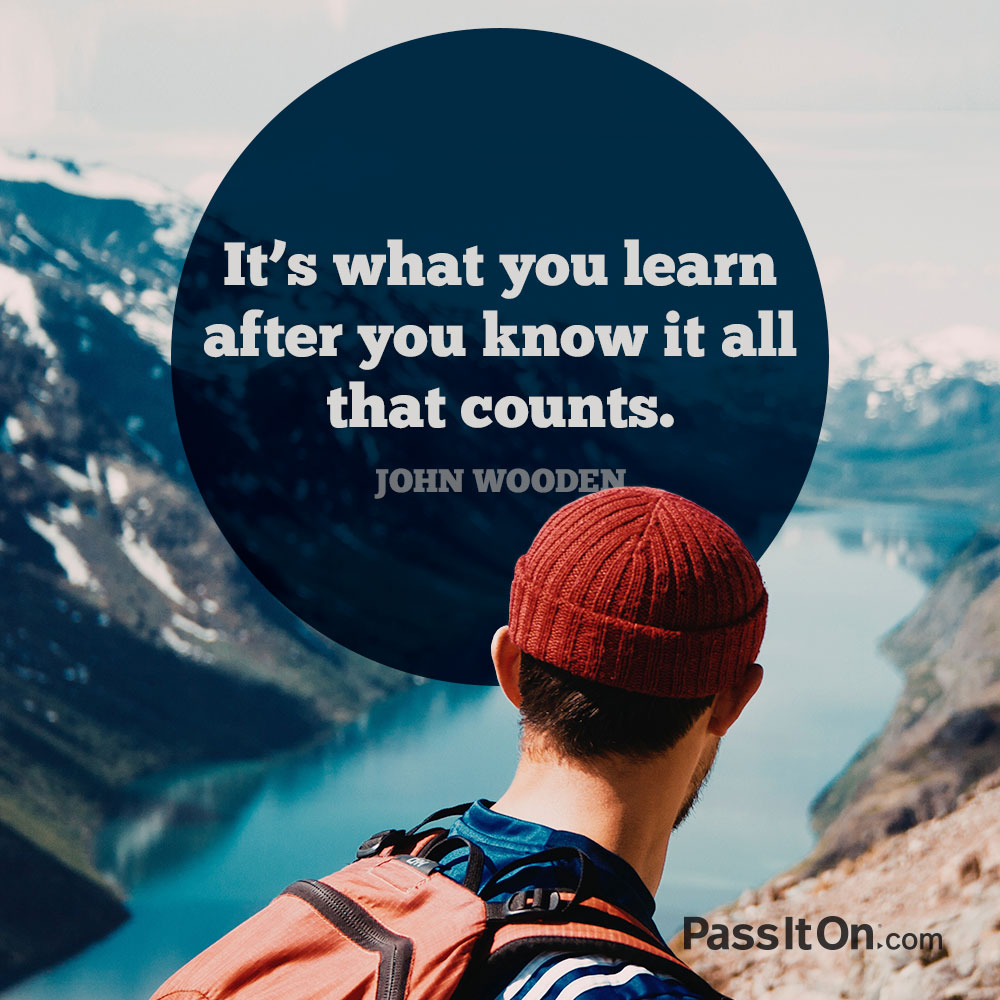 It's what you learn after you know it all that counts. —John R. Wooden