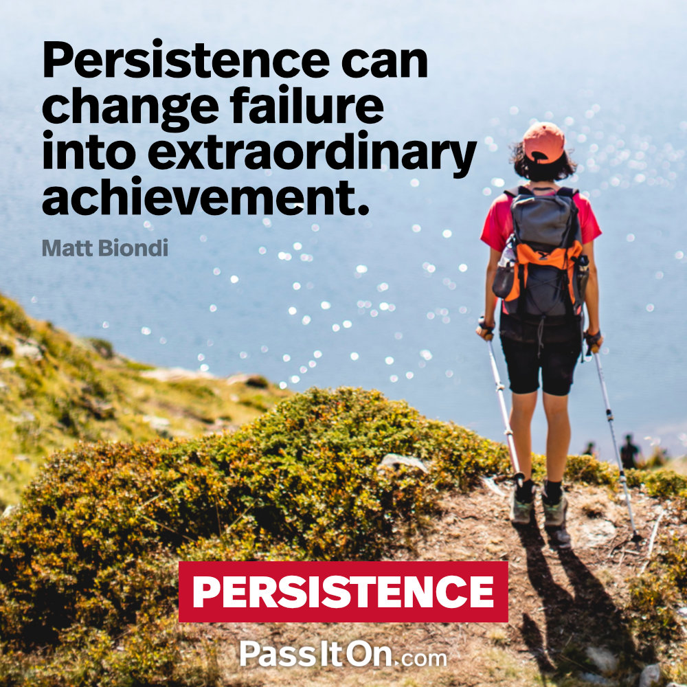 Persistence can change failure into extraordinary achievement. —Matt Biondi