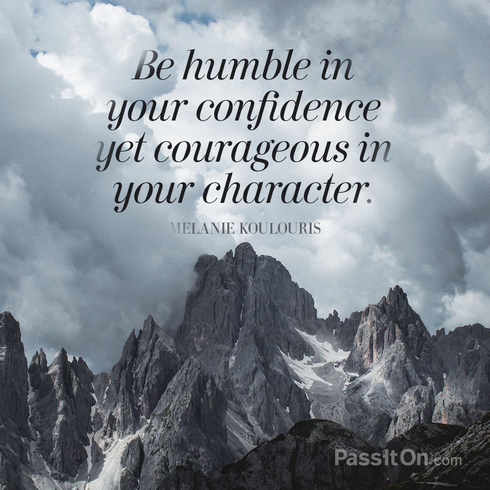 """Be Humble In Your Confidence Yet Courageous In Your"