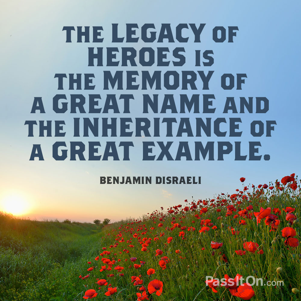 The legacy of heroes is the memory of a great name and the inheritance of a great example. —Benjamin Disraeli
