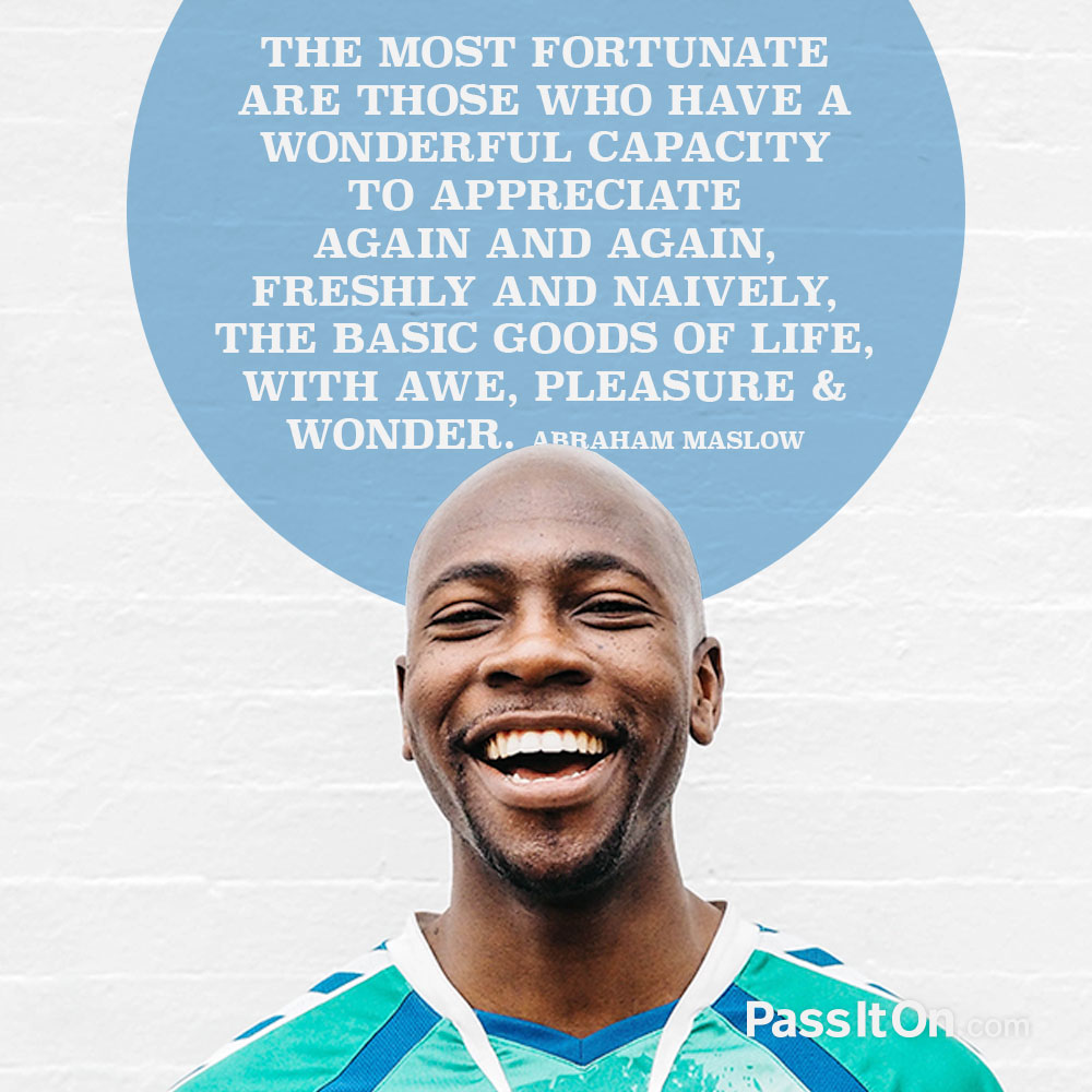 The most fortunate are those who have a wonderful capacity to appreciate again and again, freshly and naively, the basic goods of life, with awe, pleasure, wonder. —Abraham Maslow