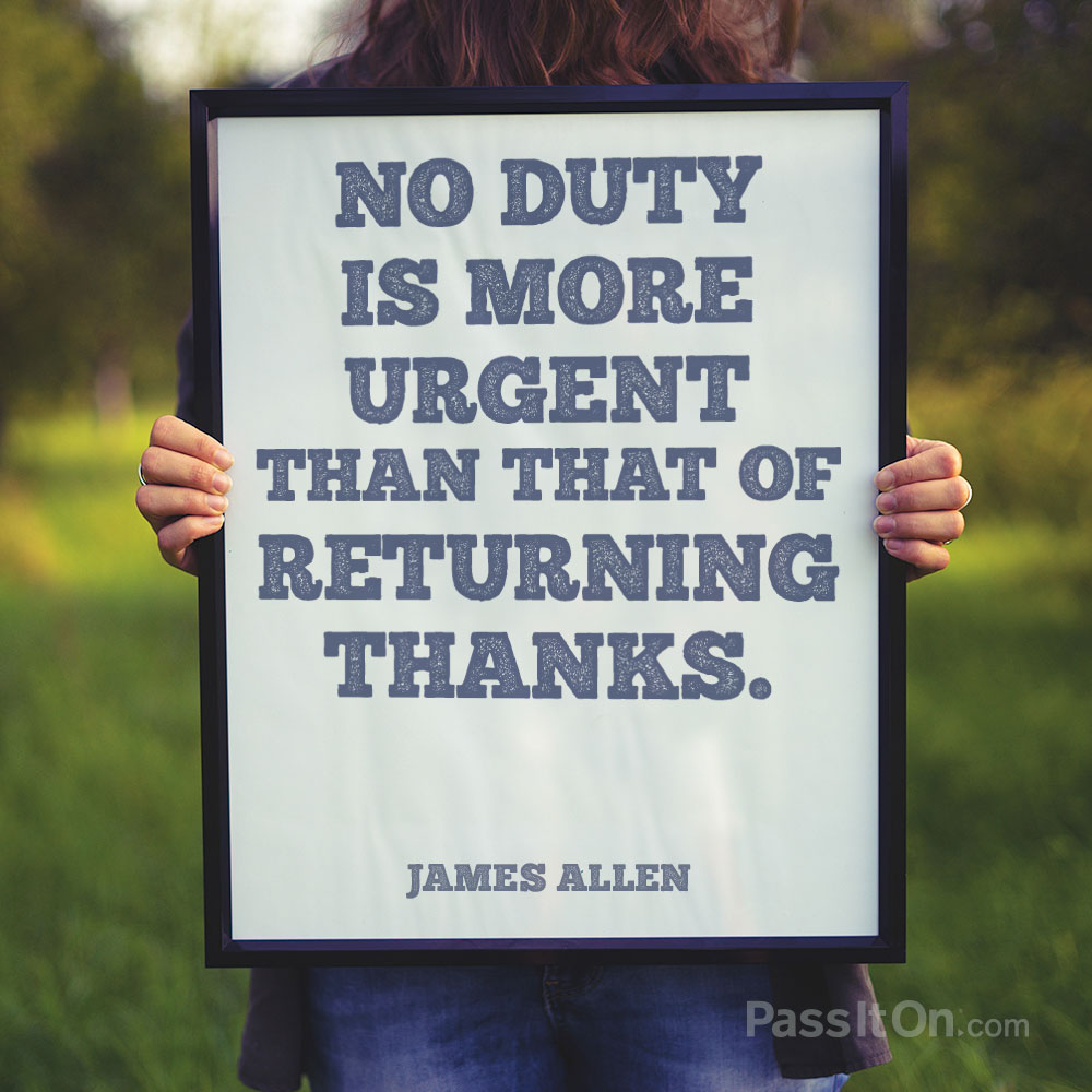 No duty is more urgent than that of returning thanks. —James Allen
