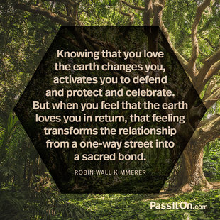 Knowing that you love the earth changes you, activates you to defend and protect and celebrate. But when you feel that the earth loves you in return, that feeling transforms the relationship from a one-way street into a sacred bond. #<Author:0x00007f2482a33998>