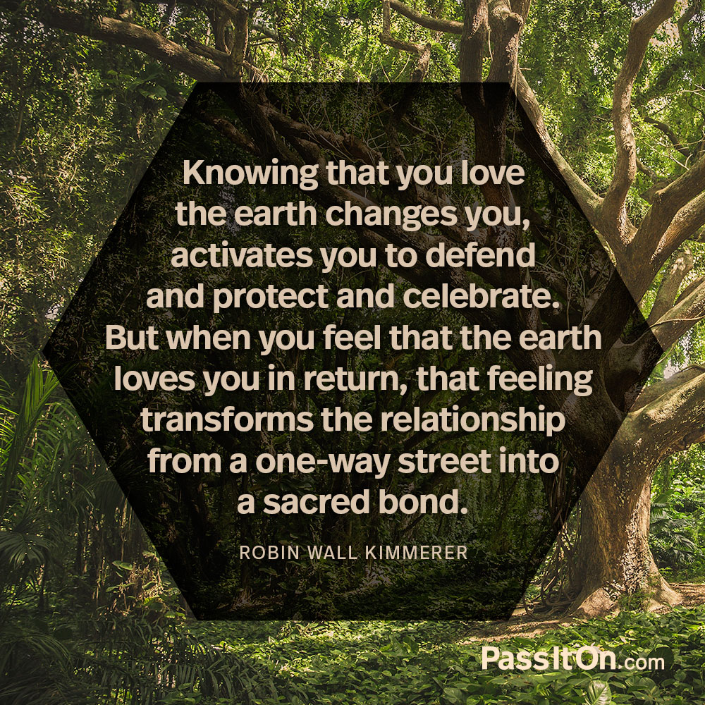 Knowing that you love the earth changes you, activates you to defend and protect and celebrate. But when you feel that the earth loves you in return, that feeling transforms the relationship from a one-way street into a sacred bond. —Robin Wall Kimmerer