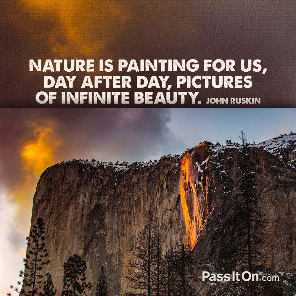 Nature is painting for us, day after day, pictures of infinite beauty. —John Ruskin