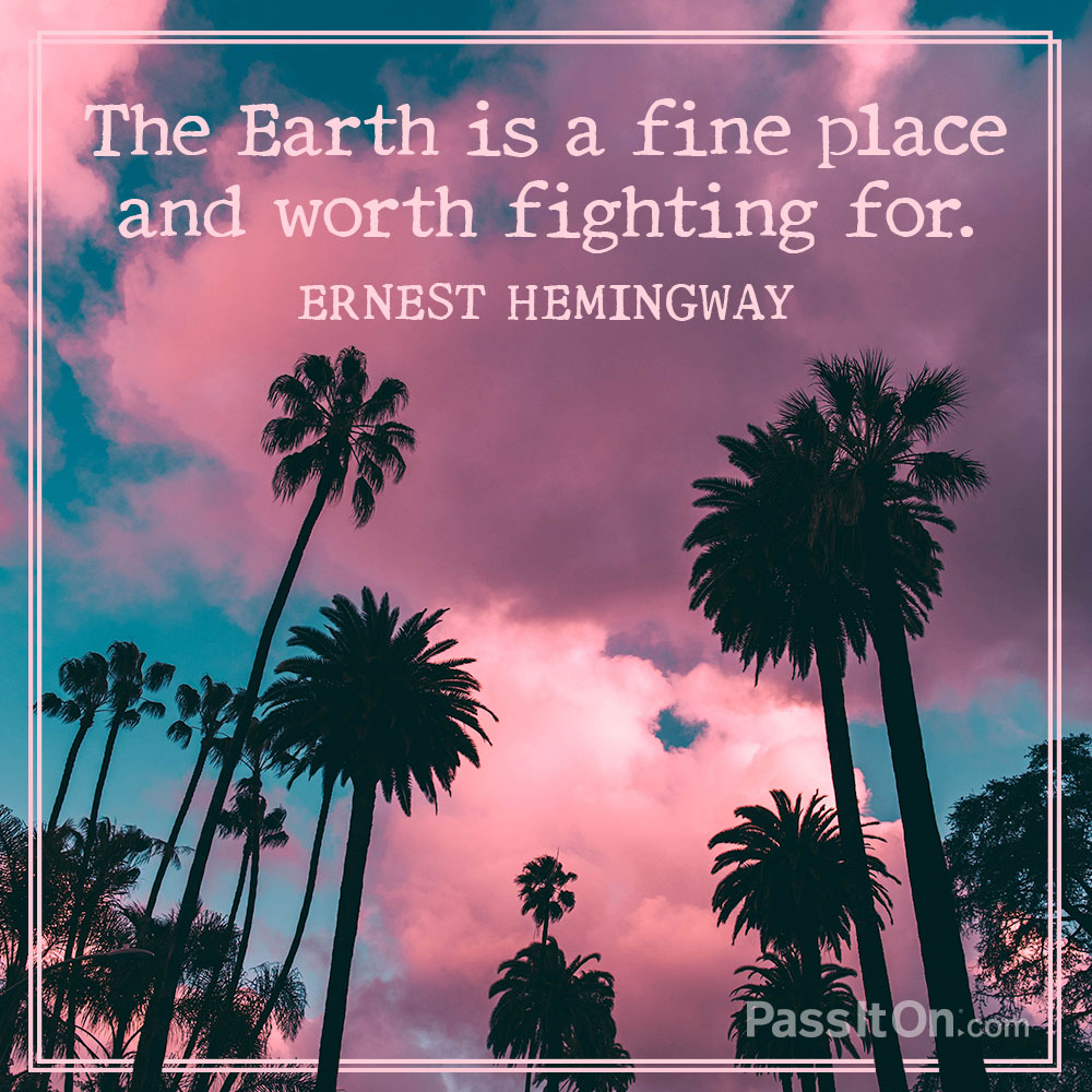 The Earth is a fine place and worth fighting for. —Ernest Hemingway