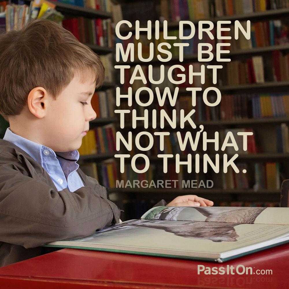 Children must be taught how to think, not what to think. —Margaret Mead