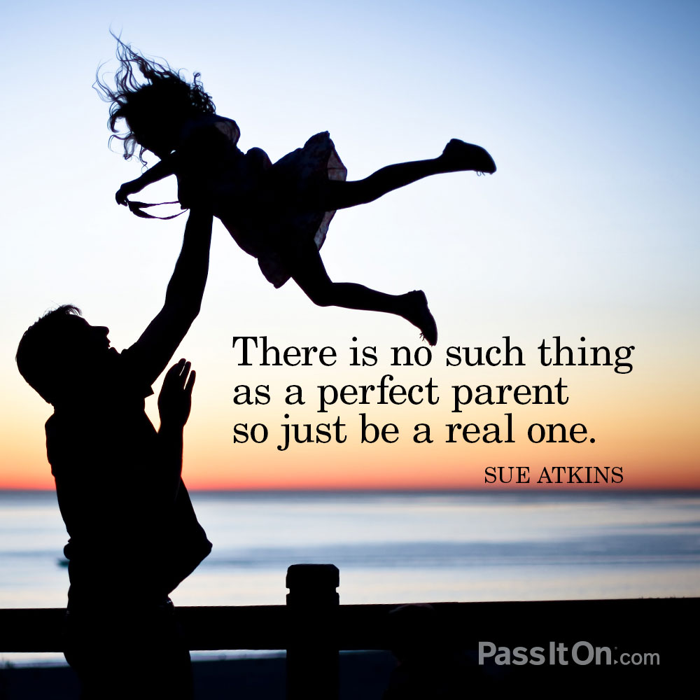 There is no such thing as a perfect parent so just be a real one. —Sue Atkins