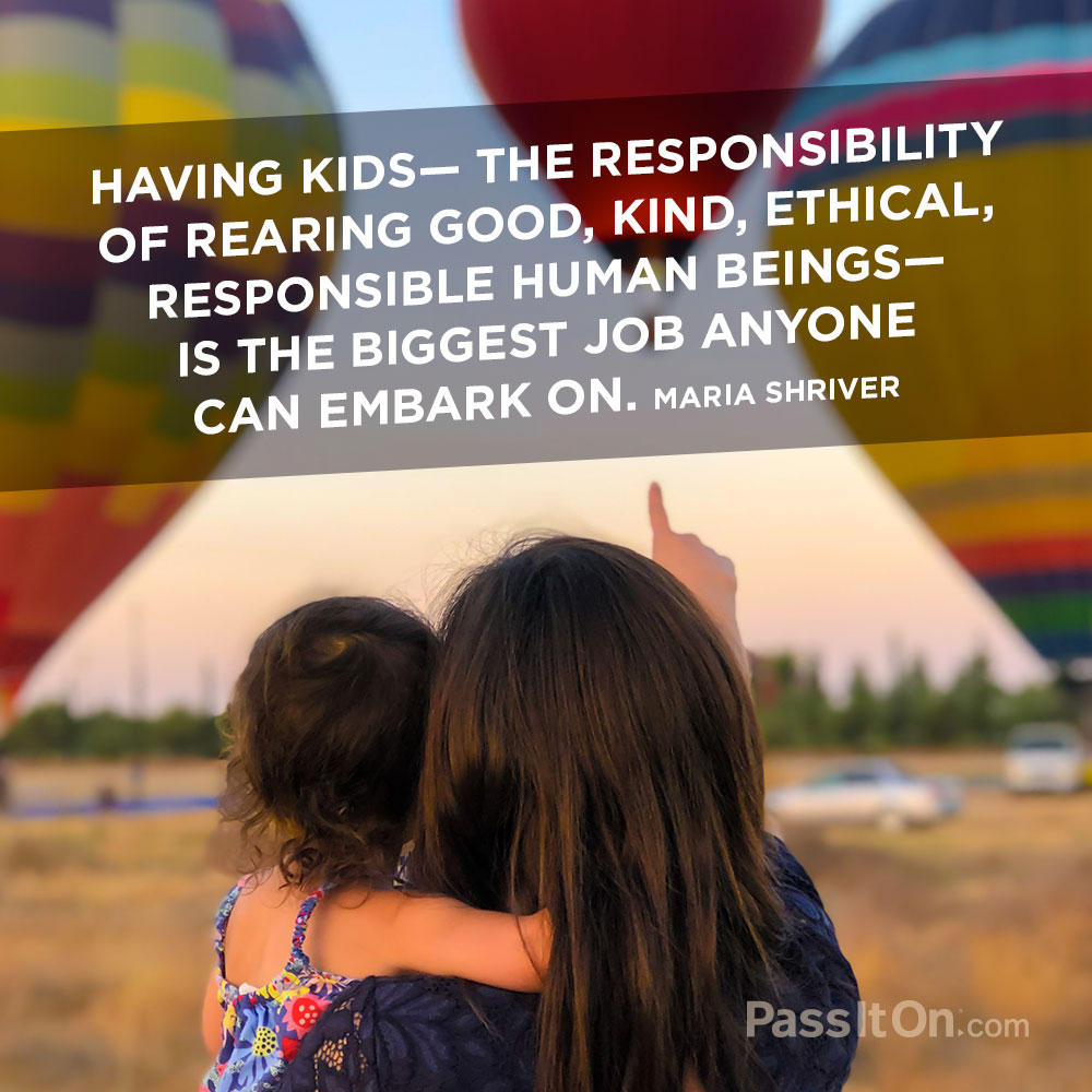Having kids—the responsibility of rearing good, kind, ethical, responsible human beings—is the biggest job anyone can embark on. —Maria Shriver