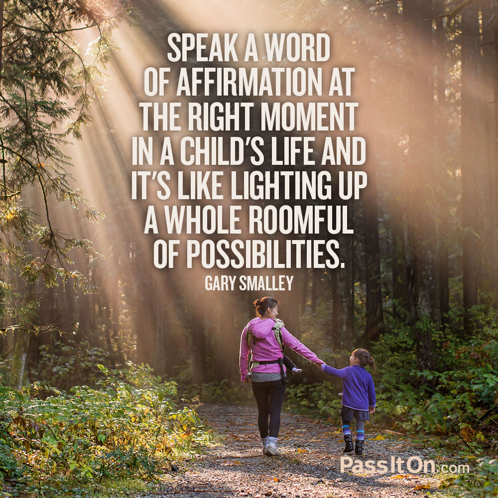 Speak a word of affirmation at the right moment in a child's life and it's like lighting up a whole roomful of possibilities. —Gary Smalley