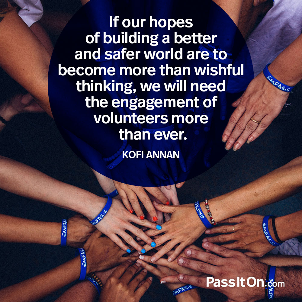 If our hopes of building a better and safer world are to become more than wishful thinking, we will need the engagement of volunteers more than ever. —Kofi Annan
