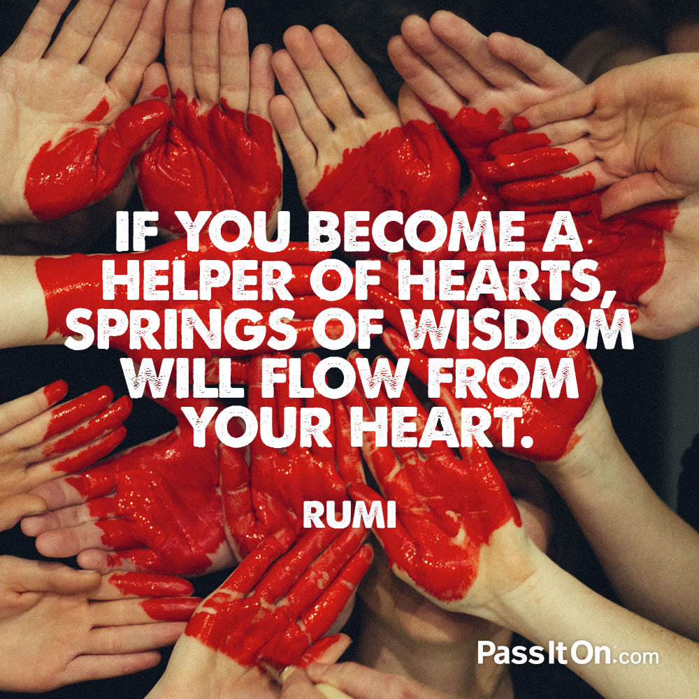 If you become a helper of hearts, springs of wisdom will flow from your heart. —Jalal ad-Din Rumi