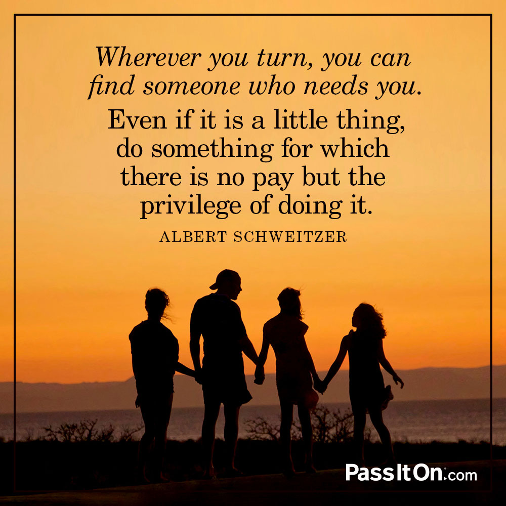 Wherever you turn, you can find someone who needs you. Even if it is a little thing, do something for which there is no pay but the privilege of doing it. Remember, you don't live in the world all of your own. —Albert Schweitzer