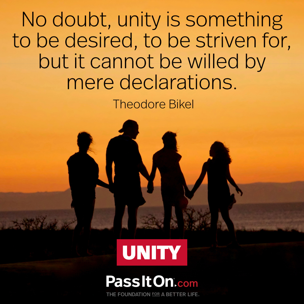 No doubt, unity is something to be desired, to be striven for, but it cannot be willed by mere declarations. —Theodore Bikel