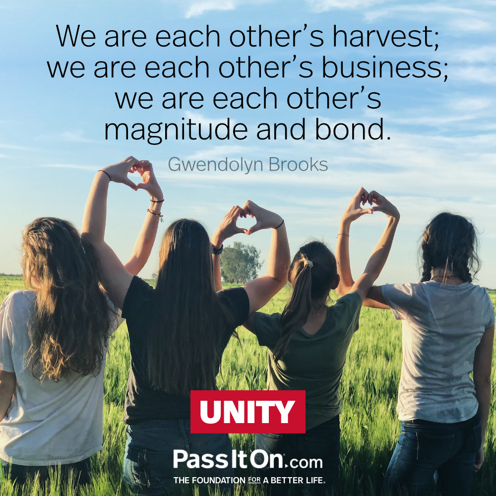 We are each other's harvest; we are each other's business; we are each other's magnitude and bond. —Gwendolyn Brooks