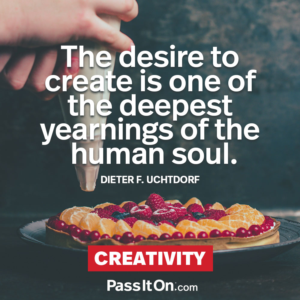 The desire to create is one of the deepest yearnings of the human soul. —Dieter F. Uchtdorf
