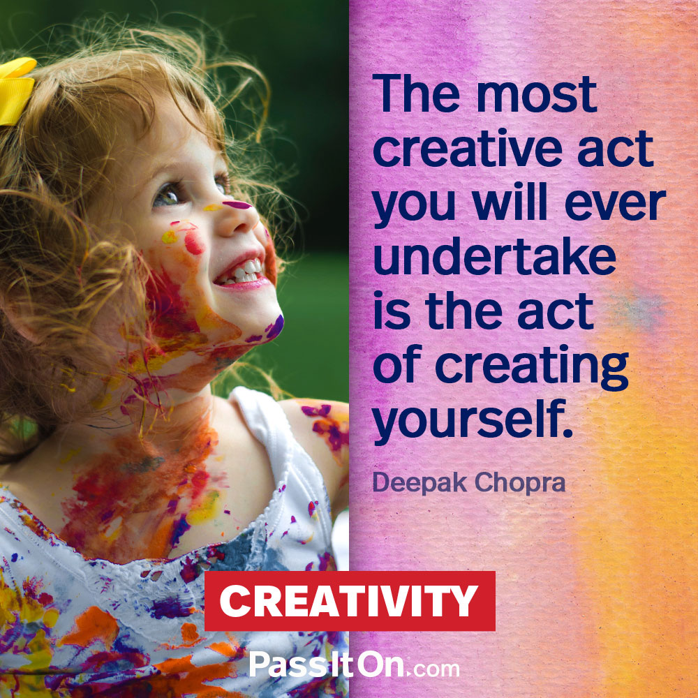 The most creative act you will ever undertake is the act of creating yourself. —Deepak K. Chopra