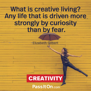 What is creative living? Any life that is driven more strongly by curiosity than by fear. #<Author:0x00007f252ebb0878>