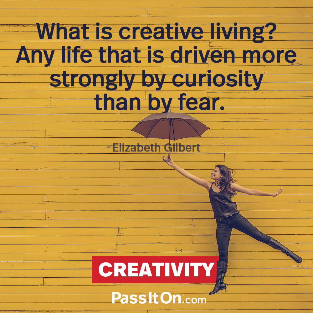 What is creative living? Any life that is driven more strongly by curiosity than by fear. —Elizabeth Gilbert