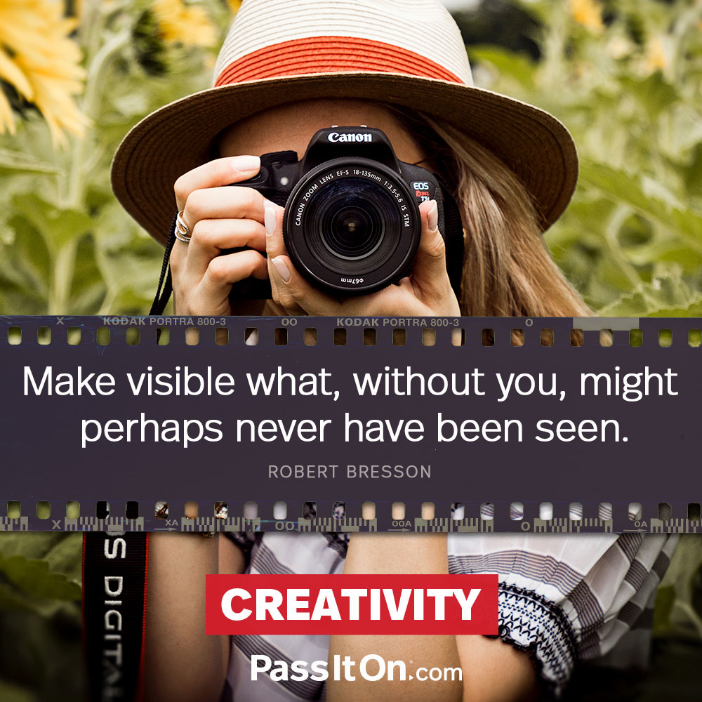 Make visible what, without you, might perhaps never have been seen. —Robert Bresson