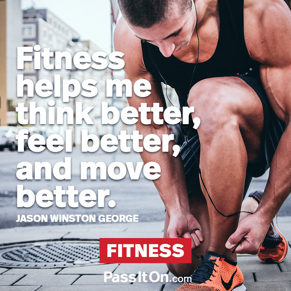Fitness helps me think better, feel better, and move better. —Jason Winston George