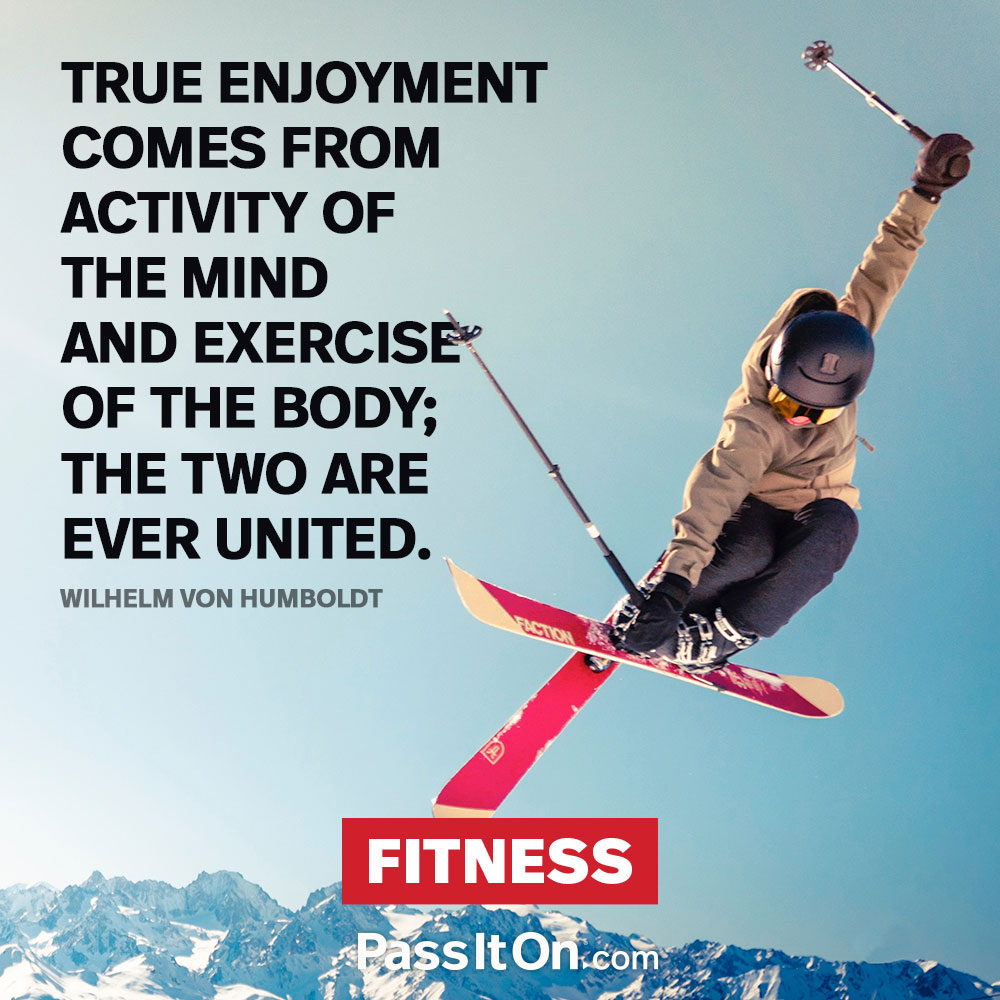 True enjoyment comes from activity of the mind and exercise of the body; the two are ever united. —Wilhelm von Humboldt