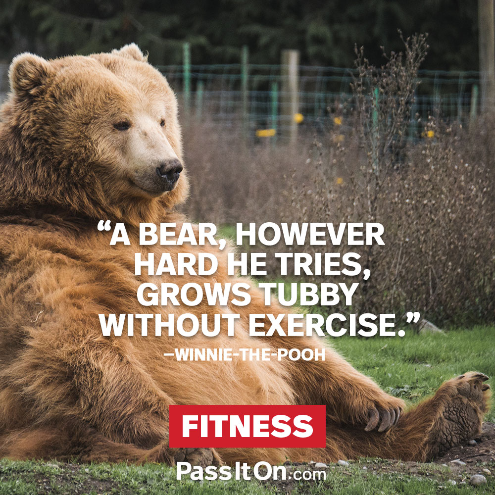 A bear, however hard he tries, grows tubby without exercise. —Winnie-the-Pooh (A. A. Milne)