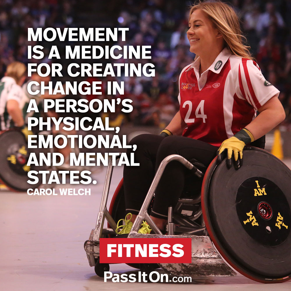 Movement is a medicine for creating change in a person's physical, emotional, and mental states. —Carol Welch-Baril