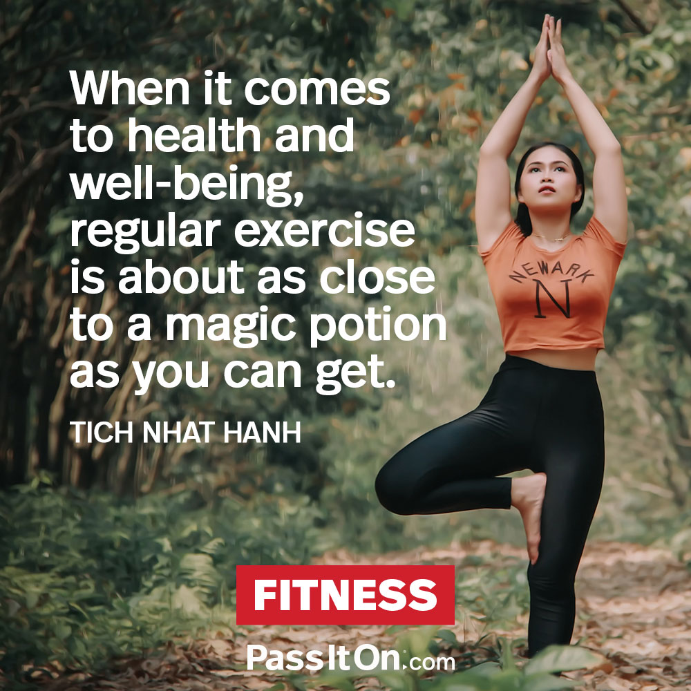When it comes to health and well-being, regular exercise is about as close to a magic potion as you can get. —Thich Nhat Hanh
