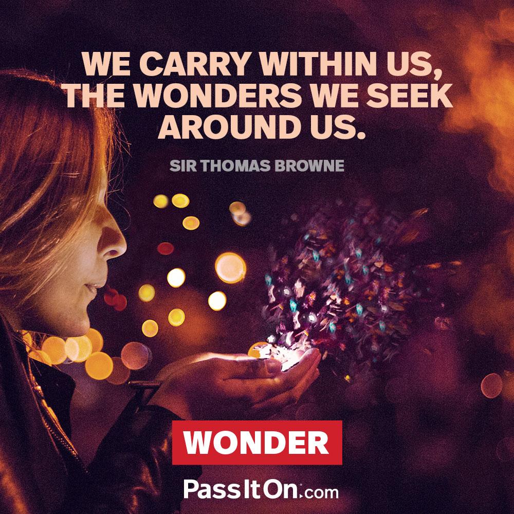 We carry within us, the wonders we seek around us. —Sir Thomas Browne