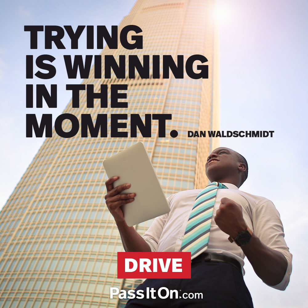Trying is winning in the moment. —Dan Waldschmidt