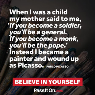 When I was a child my mother said to me, 'If you become a soldier, you'll be a general. If you become a monk, you'll be the pope.' Instead I became a painter and wound up as Picasso. #<Author:0x00007f14e766e470>