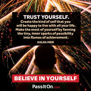 Trust yourself. Create the kind of self that you will be happy to live with all your life. Make the most of yourself by fanning the tiny, inner sparks of possibility into flames of achievement.  #<Author:0x00007f8dc5c3f910>