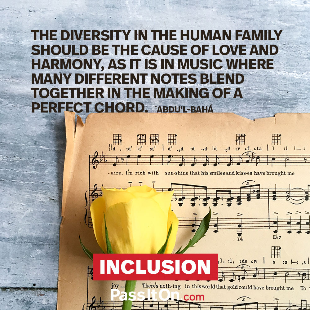 The diversity in the human family should be the cause of love and harmony, as it is in music where many different notes blend together in the making of a perfect chord. —Abdu'l- Bahá