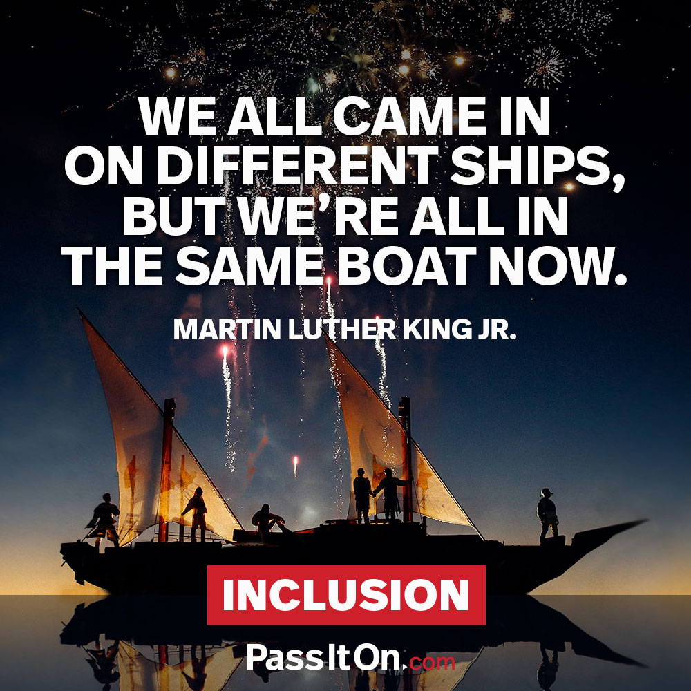 We all came in on different ships, but we're all in the same boat now. —Martin Luther King, Jr.