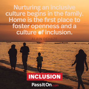 Nurturing an inclusive culture begins in the family. Home is the first place to foster openness and a culture of inclusion. #<Author:0x00007f724765d108>