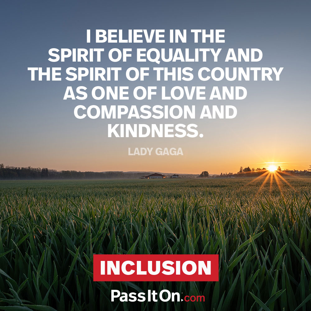 I believe in the spirit of equality and the spirit of this country as one of love and compassion and kindness. —Stefani Joanne Angelina Germanotta (Lady Gaga)