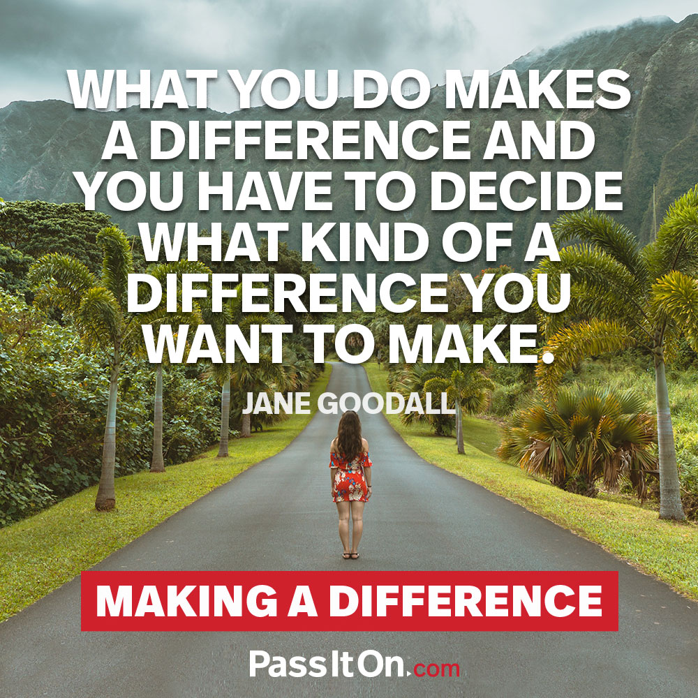 What you do makes a difference and you have to decide what kind of a difference you want to make. —Jane Goodall