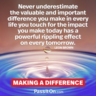 Never underestimate the valuable and important difference you make in every life you touch for the impact you make today has a powerful rippling effect on every tomorrow. #<Author:0x00007f44ffa439e0>