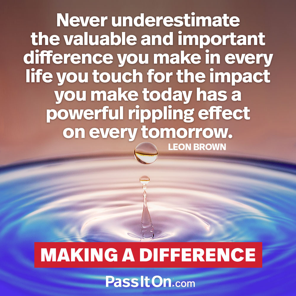 Never underestimate the valuable and important difference you make in every life you touch for the impact you make today has a powerful rippling effect on every tomorrow. —Leon Brown