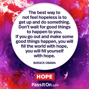 The best way to not feel hopeless is to get up and do something. Don't wait for good things to happen to you. If you go out and make some good things happen, you will fill the world with hope, you will fill yourself with hope. #<Author:0x00007f44f9121368>