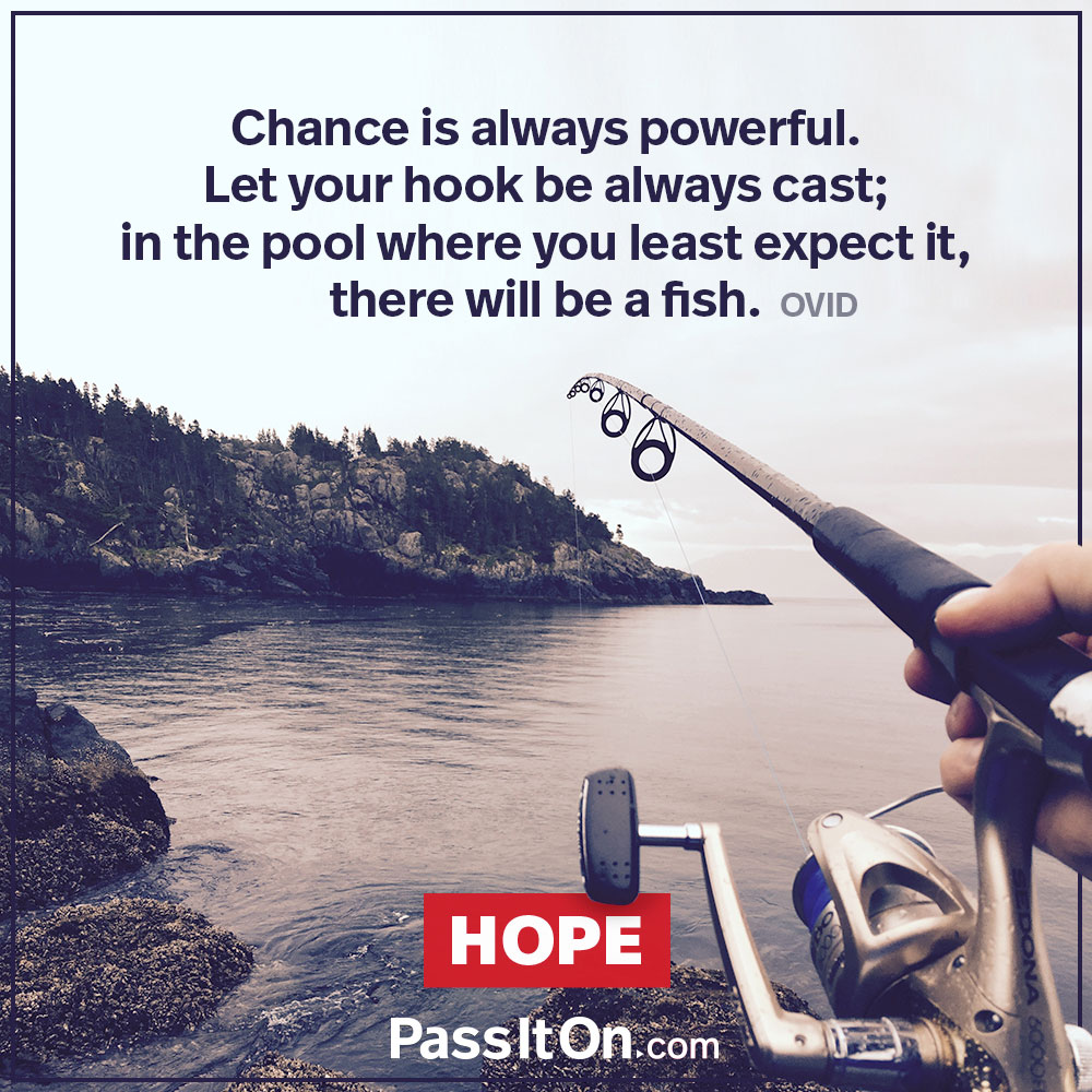 Chance is always powerful. Let your hook be always cast; in the pool where you least expect it, there will be a fish. —Ovid