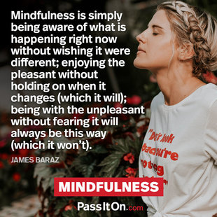 Mindfulness is simply being aware of what is happening right now without wishing it were different; enjoying the pleasant without holding on when it changes (which it will); being with the unpleasant without fearing it will always be this way (which it won't). #<Author:0x00007efdc9d00098>