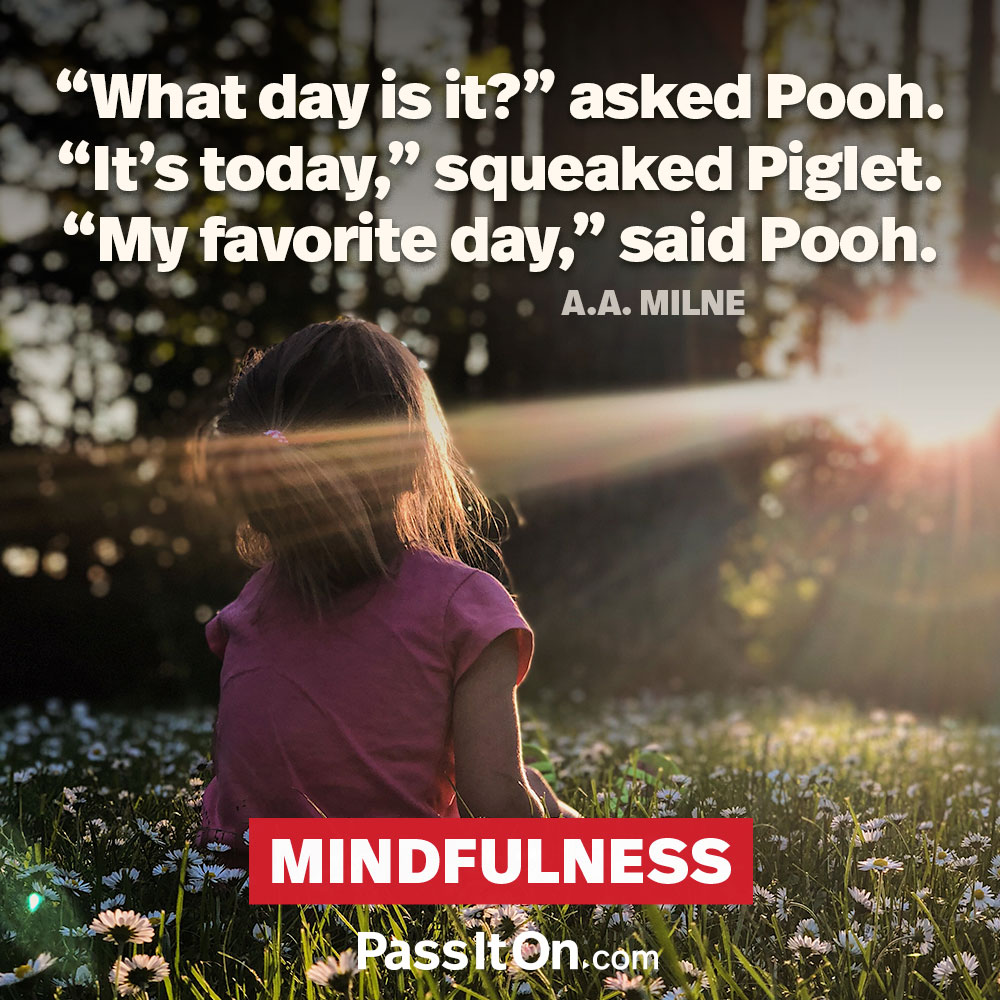"""What day is it?"" asked Pooh. ""It's today,"" squeaked Piglet. ""My favorite day,"" said Pooh. —Winnie-the-Pooh (A. A. Milne)"